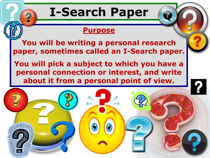 i search paper An i-search paper helps you learn the nature of searching and discovery on a chosen topic your goal is to pay attention, track this exploration, and learn how you learn the i-search paper should be the story of your search process, including chronological reflections on the phases of research in a narrative form.