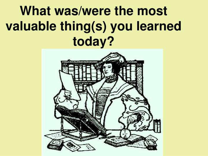 What was/were the most valuable thing(s) you learned today?