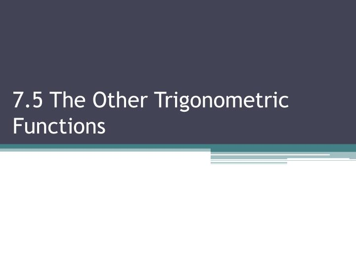 7 5 the other trigonometric functions