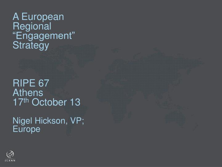 A european regional engagement strategy ripe 67 athens 17 th october 13 nigel hickson vp europe