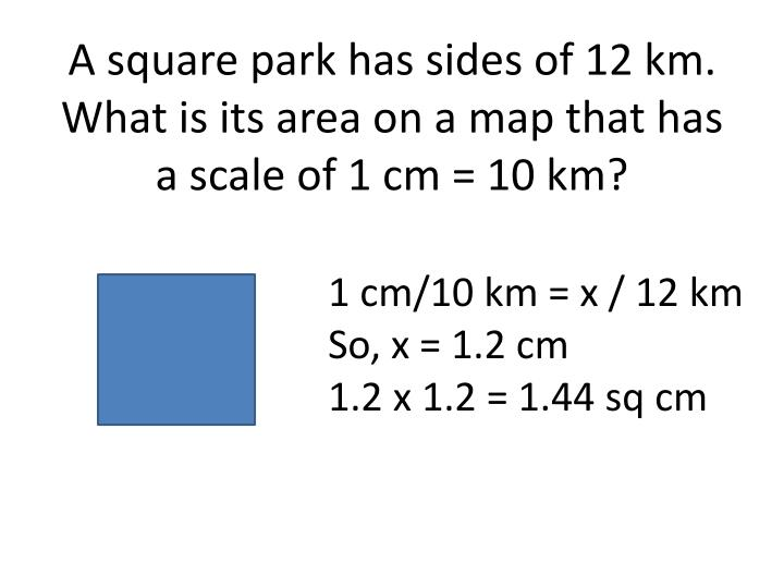 A square park has sides of 12 km. What is its area on a map that has a scale of 1 cm = 10 km?