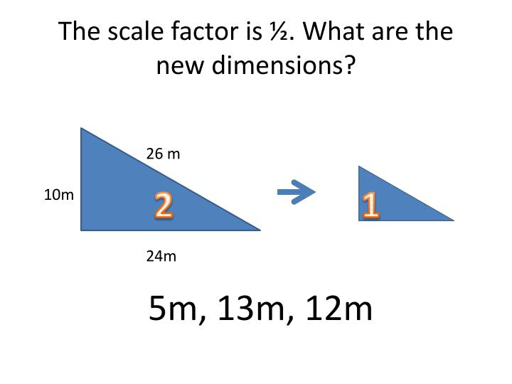 The scale factor is ½. What are the new dimensions?