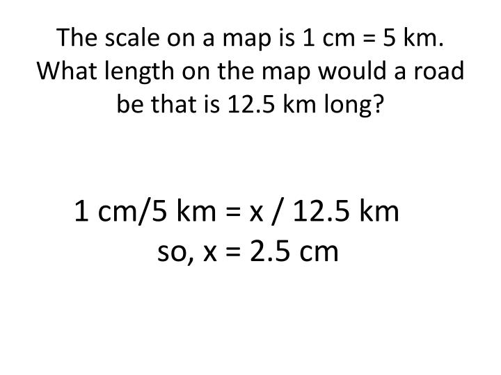 The scale on a map is 1 cm = 5 km. What length on the map would a road be that is 12.5 km long?