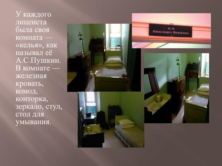 У каждого лицеиста была своя комната — «келья», как называл её А.С.Пушкин. В комнате — железная кровать, комод, конторка, зеркало, стул, стол для умывания.