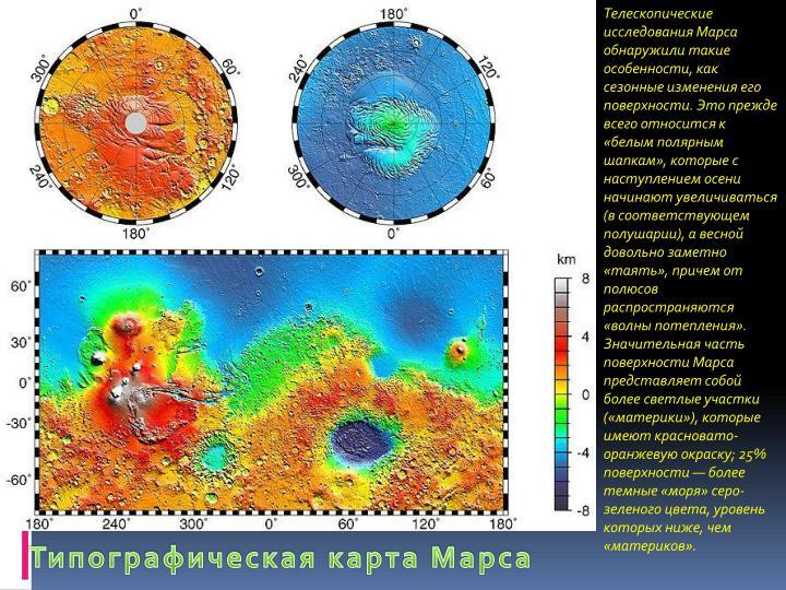 Телескопические исследования Марса обнаружили такие особенности, как сезонные изменения его поверхности. Это прежде всего относится к «белым полярным шапкам», которые с наступлением осени начинают увеличиваться (в соответствующем полушарии), а весной довольно заметно «таять», причем от полюсов распространяются «волны потепления».    Значительная часть поверхности Марса представляет собой более светлые участки («материки»), которые имеют красновато-оранжевую окраску; 25% поверхности — более темные «моря» серо-зеленого цвета, уровень которых ниже, чем «материков».