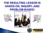 the resulting lesson is hands on inquiry and problem based