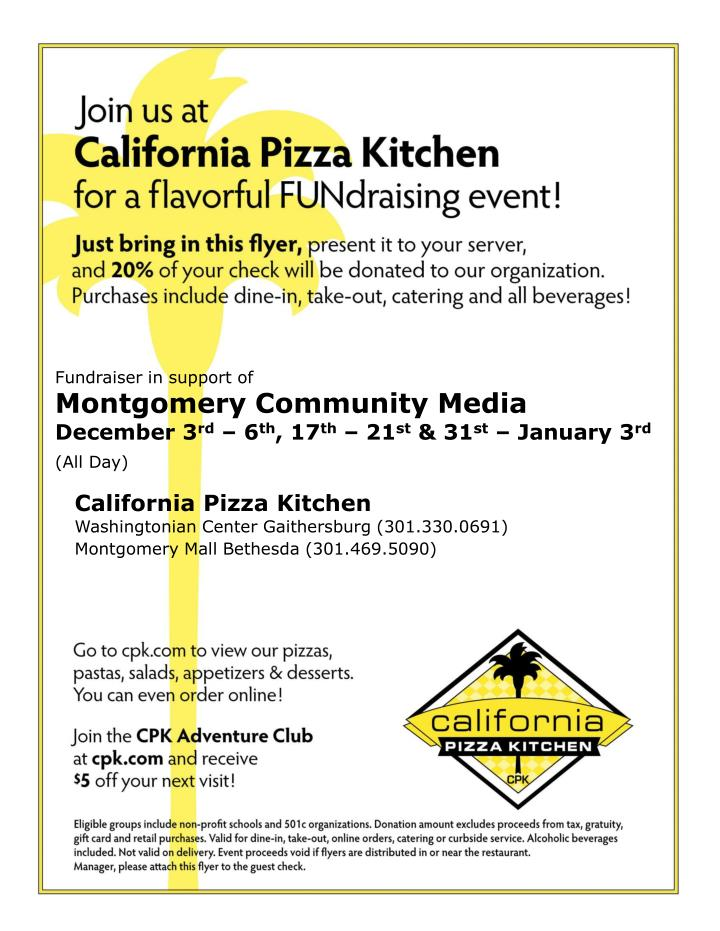 Fundraiser In Support OfMontgomery Community MediaDecember 3rdu2013 6th, 17th U2013  21st U0026 31st U2013 January 3rd(All Day). California Pizza Kitchen