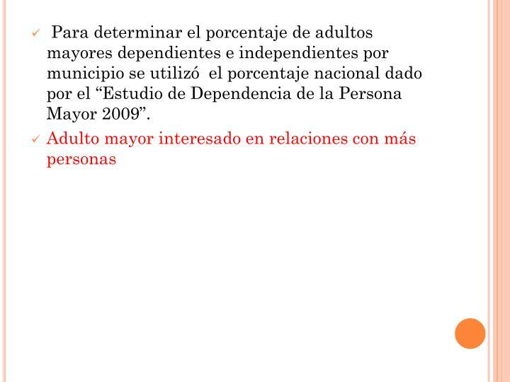 """Para determinar el porcentaje de adultos mayores dependientes e independientes por municipio se utilizó  el porcentaje nacional dado por el """"Estudio de Dependencia de la Persona Mayor 2009""""."""