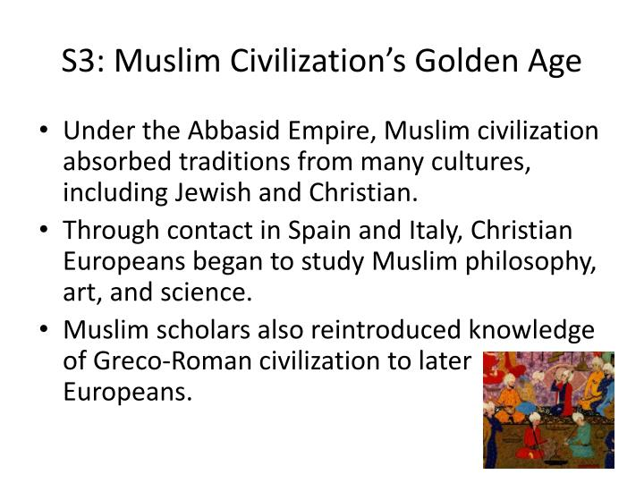 essay on muslim civilization The islamic civilization gave rise to many centers of culture and science, producing notable doctors, nurses, scientists, astronomers, mathematicians, and philosophers monarchies and their courts now have literate officials to assist in state administration.