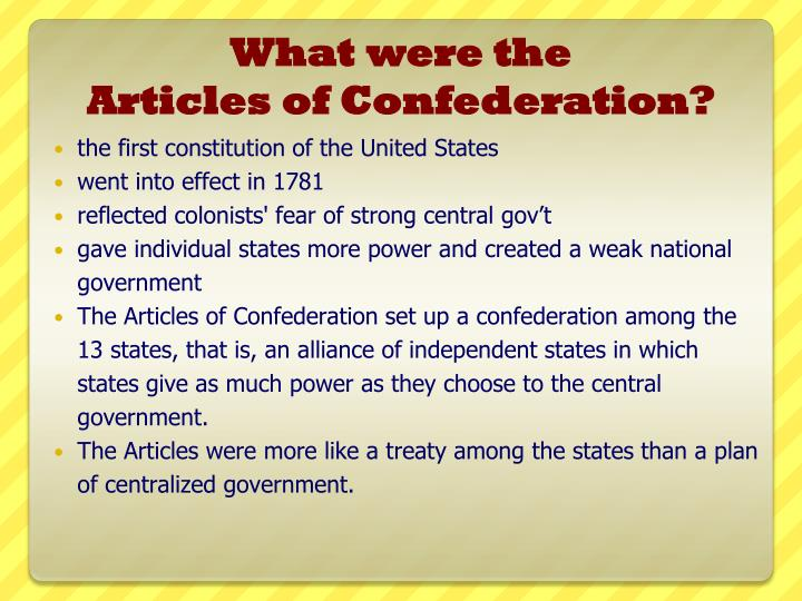 how were the articles of confederation The articles of confederation were the product of colonial america's fear of a totalitarian ruler rather than granting power to the federal government, more sovereignty was given to the states, whether it be through the implementation of taxes or the regulation of commerce the word 'confederation' itself.