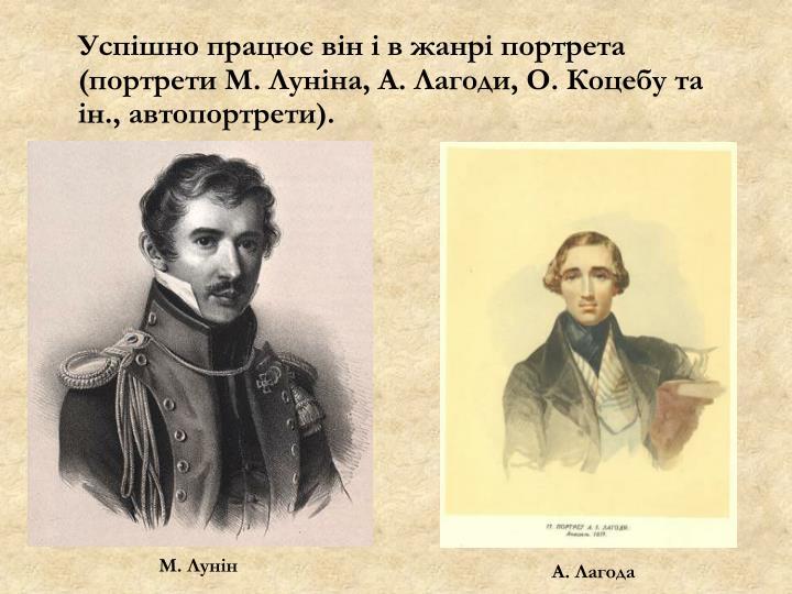 Успішно працює він і в жанрі портрета (портрети М. Луніна, А. Лагоди, О. Коцебу та ін., автопортрети).