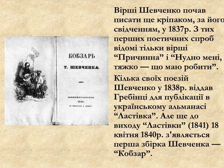 Вірші Шевченко почав писати ще кріпаком, за його свідченням, у 1837