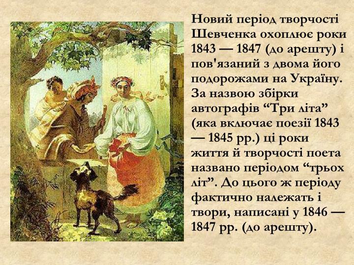 """Новий період творчості Шевченка охоплює роки 1843 — 1847 (до арешту) і пов'язаний з двома його подорожами на Україну. За назвою збірки автографів """"Три літа"""" (яка включає поезії 1843 — 1845 рр.) ці роки життя й творчості поета названо періодом """"трьох літ"""". До цього ж періоду фактично належать і твори, написані у 1846 — 1847 рр. (до арешту)."""