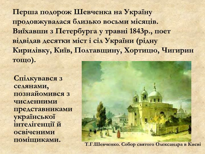 Перша подорож Шевченка на Україну продовжувалася близько восьми місяців. Виїхавши з Петербурга у травні 1843р., поет відвідав десятки міст і сіл України (рідну Кирилівку, Київ, Полтавщину, Хортицю, Чигирин тощо).