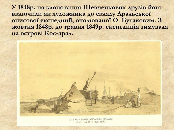 У 1848р. на клопотання Шевченкових друзів його включили як художника до складу Аральської описової експедиції, очолюваної О. Бутаковим. З жовтня 1848
