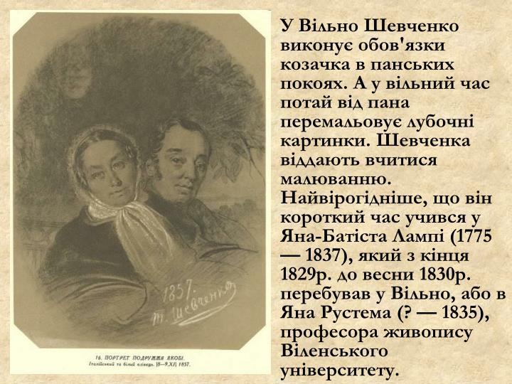 У Вільно Шевченко виконує обов'язки козачка в панських покоях. А у вільний час потай від пана перемальовує лубочні картинки. Шевченка віддають вчитися малюванню. Найвірогідніше, що він короткий час учився у Яна-Батіста Лампі (1775 — 1837), який з кінця 1829