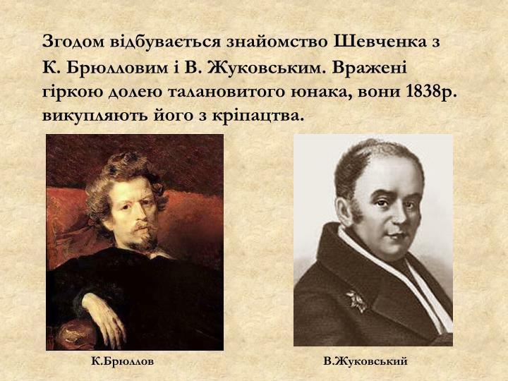 Згодом відбувається знайомство Шевченка з К.Брюлловим і В. Жуковським. Вражені гіркою долею талановитого юнака, вони 1838