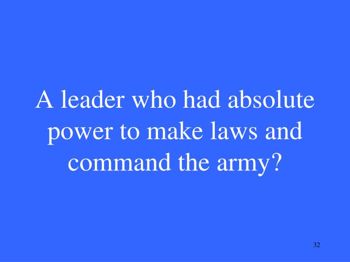 A leader who had absolute power to make laws and command the army?