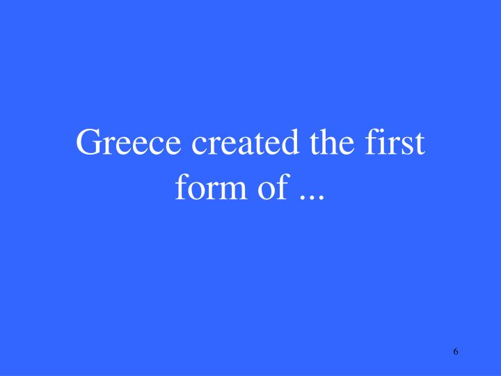 Greece created the first form of ...
