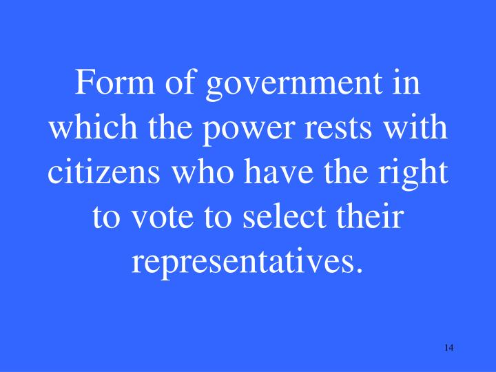 Form of government in which the power rests with citizens who have the right to vote to select their representatives.