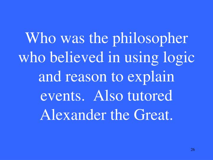 Who was the philosopher who believed in using logic and reason to explain events.  Also tutored Alexander the Great.