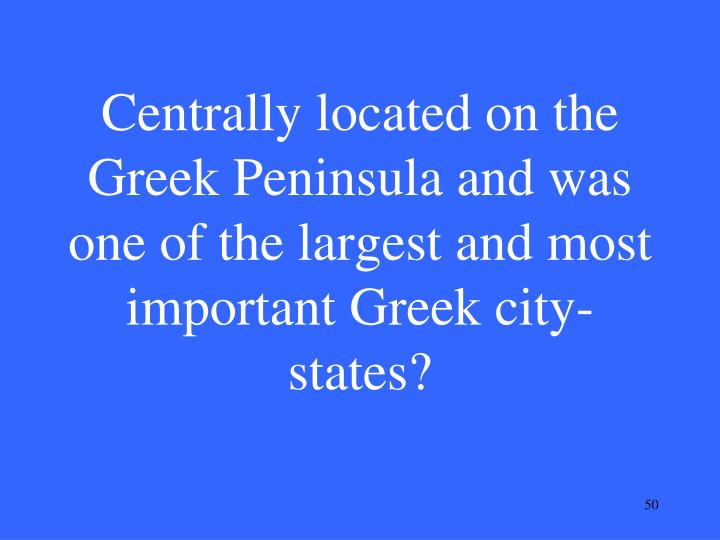 Centrally located on the Greek Peninsula and was one of the largest and most important Greek city-states?