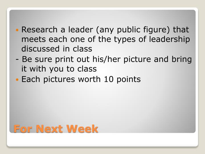 Research a leader (any public figure) that meets each one of the types of leadership discussed in class