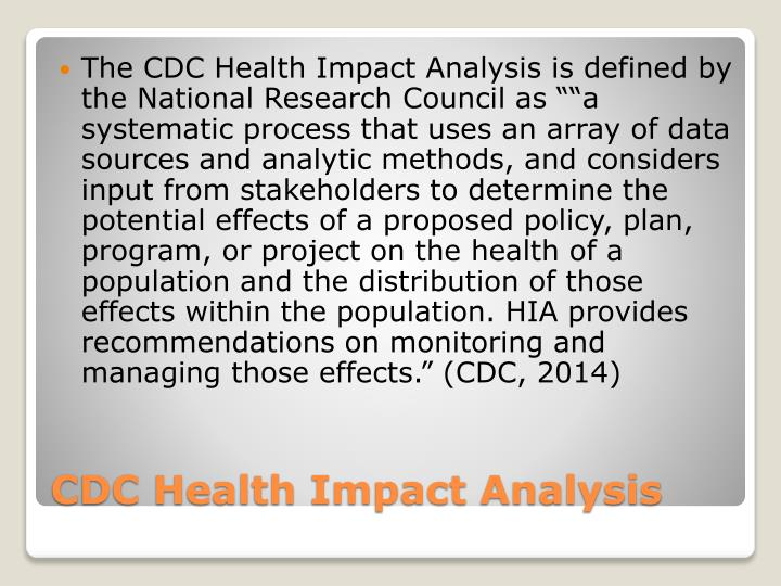 "The CDC Health Impact Analysis is defined by the National Research Council as """"a systematic process that uses an array of data sources and analytic methods, and considers input from stakeholders to determine the potential effects of a proposed policy, plan, program, or project on the health of a population and the distribution of those effects within the population. HIA provides recommendations on monitoring and managing those effects."" (CDC, 2014)"