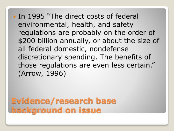 "In 1995 ""The direct costs of federal environmental, health, and safety regulations are probably on the order of $200 billion annually, or about the size of all federal domestic, nondefense discretionary spending. The benefits of those regulations are even less certain."" (Arrow, 1996)"