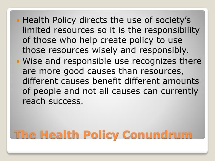 Health Policy directs the use of society's limited resources so it is the responsibility of those who help create policy to use those resources wisely and responsibly