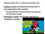 chemically this is what enzymes do
