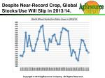despite near record crop global stocks use will slip in 2013 14