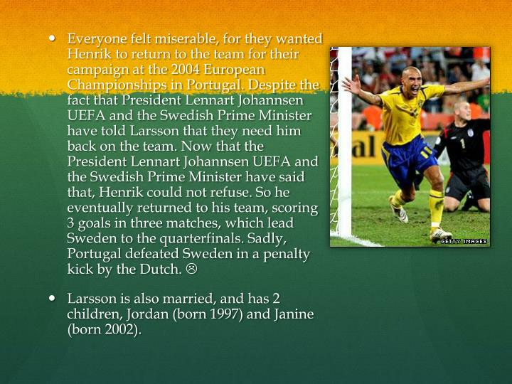 Everyone felt miserable, for they wanted Henrik to return to the team for their campaign at the 2004 European Championships in Portugal. Despite the fact that President