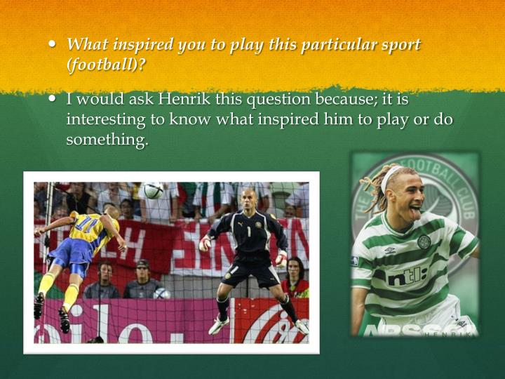 What inspired you to play this particular sport (football)?
