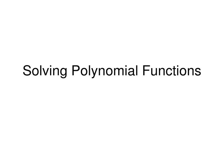 PPT - Solving Polynomial Functions PowerPoint Presentation