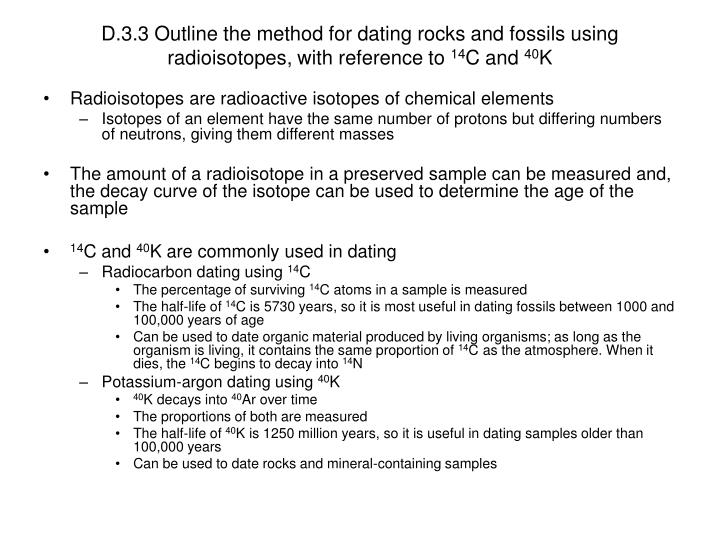 dating fossils using radioisotopes Outline the method for dating rocks and fossils using radioisotopes, with reference to 14c and 40k • in radiocarbon dating the percentage of surviving 14c atoms in the sample is measured, • in potassium-argon dating, the proportions of parent 40k atoms and daughter 40ar atoms are measured.