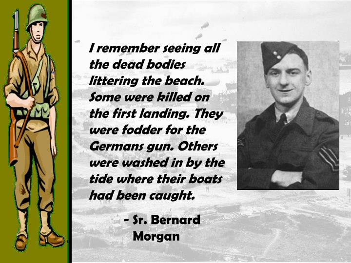 I remember seeing all the dead bodies littering the beach. Some were killed on the first landing. They were fodder for the Germans gun. Others were washed in by the tide where their boats had been caught.