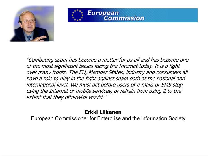 """Combating spam has become a matter for us all and has become one of the most significant issues facing the Internet today. It is a fight over many fronts. The EU, Member States, industry and consumers all have a role to play in the fight against spam both at the national and international level. We must act before users of e-mails or SMS stop using the Internet or mobile services, or refrain from using it to the extent that they otherwise would."""