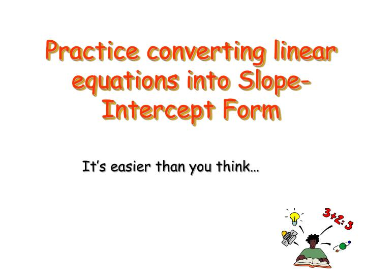 Practice converting linear equations into Slope-Intercept Form