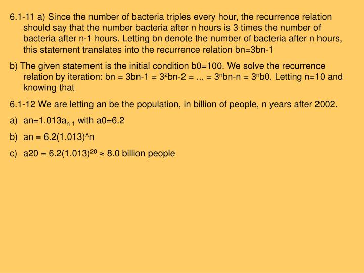 6.1-11 a) Since the number of bacteria triples every hour, the recurrence relation should say that the number bacteria after n hours is 3 times the number of bacteria after n-1 hours. Letting bn denote the number of bacteria after n hours, this statement translates into the recurrence relation bn=3bn-1