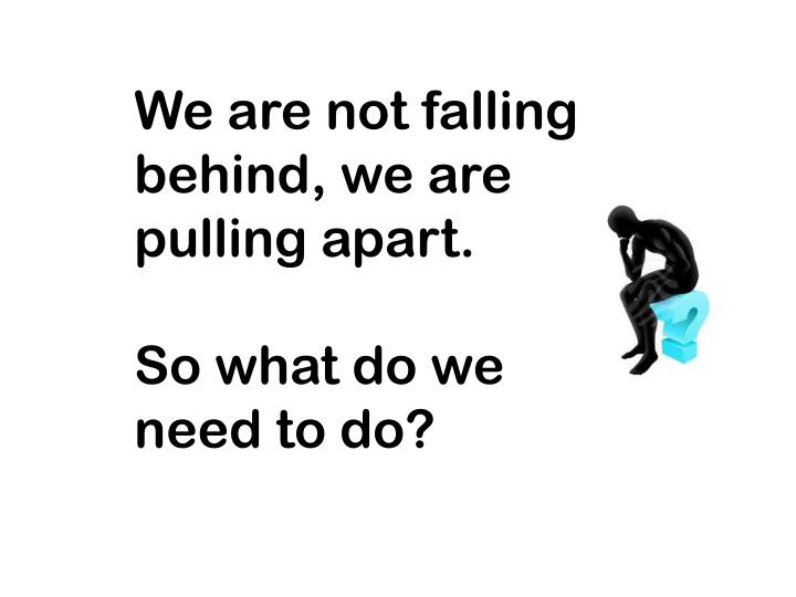 We are not falling behind, we are pulling apart.