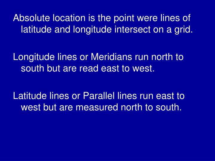 Absolute location is the point were lines of latitude and longitude intersect on a grid.