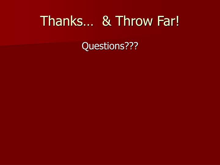 Thanks…  & Throw Far!