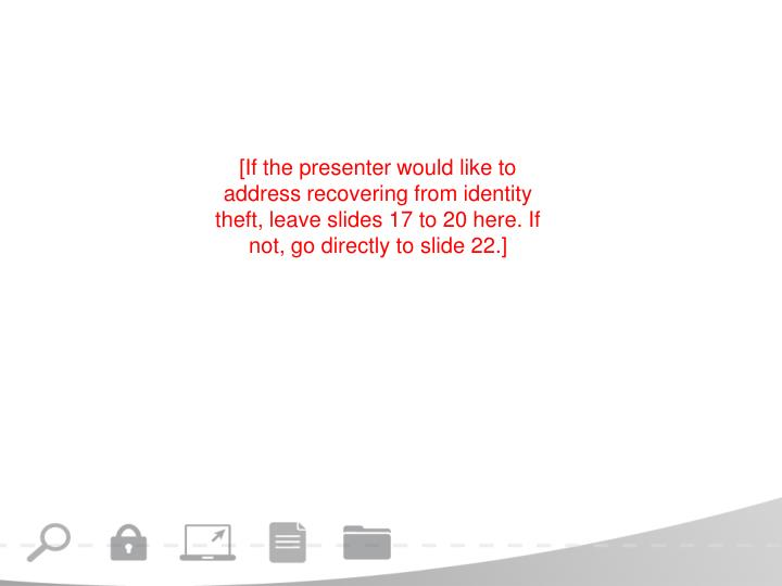 [If the presenter would like to address recovering from identity theft, leave slides 17 to 20 here. If not, go directly to slide 22.]
