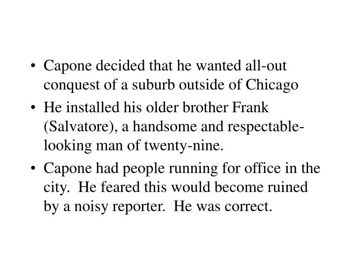 Capone decided that he wanted all-out conquest of a suburb outside of Chicago