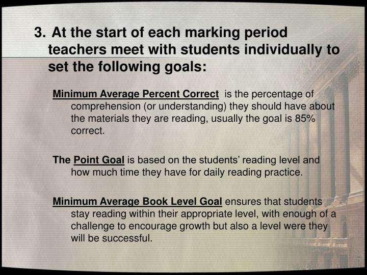 At the start of each marking period    teachers meet with students individually to  set the following goals: