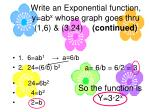 write an exponential function y ab x whose graph goes thru 1 6 3 24 continued