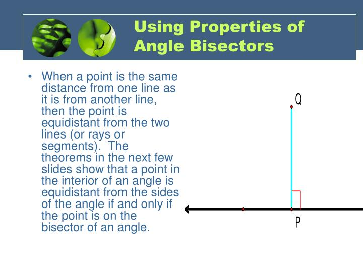 When a point is the same distance from one line as it is from another line, then the point is equidistant from the two lines (or rays or segments).  The theorems in the next few slides show that a point in the interior of an angle is equidistant from the sides of the angle if and only if the point is on the bisector of an angle.