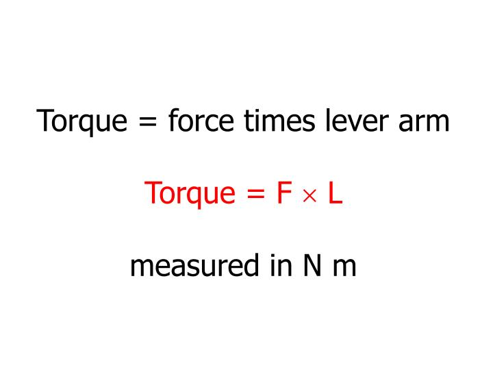 Torque = force times lever arm