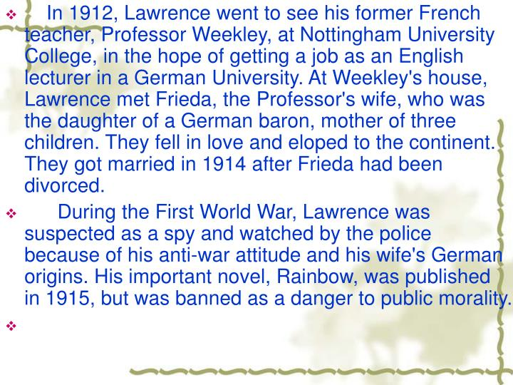 In 1912, Lawrence went to see his former French teacher, Professor Weekley, at Nottingham University College, in the hope of getting a job as an English lecturer in a German University. At Weekley's house, Lawrence met Frieda, the Professor's wife, who was the daughter of a German baron, mother of three children. They fell in love and eloped to the continent. They got married in 1914 after Frieda had been divorced.